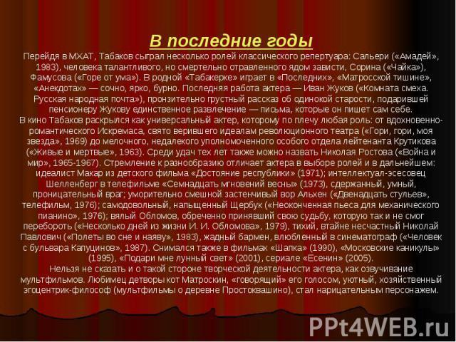 В последние годыПерейдя в МХАТ, Табаков сыграл несколько ролей классического репертуара: Сальери («Амадей», 1983), человека талантливого, но смертельно отравленного ядом зависти, Сорина («Чайка»), Фамусова («Горе от ума»). В родной «Табакерке» играе…