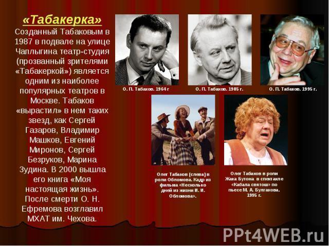 «Табакерка»Созданный Табаковым в 1987 в подвале на улице Чаплыгина театр-студия (прозванный зрителями «Табакеркой») является одним из наиболее популярных театров в Москве. Табаков «вырастил» в нем таких звезд, как Сергей Газаров, Владимир Машков, Ев…