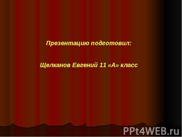 Презентацию подготовил:Щелканов Евгений 11 «А» класс
