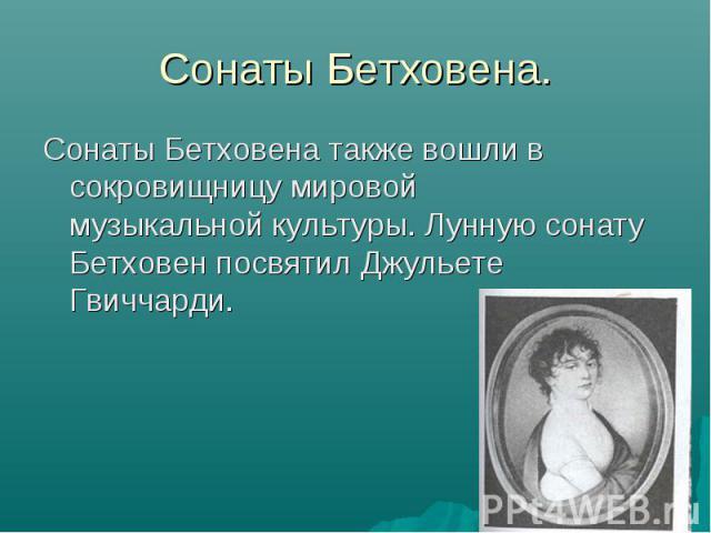Сонаты Бетховена.Сонаты Бетховена также вошли в сокровищницу мировой музыкальной культуры. Лунную сонату Бетховен посвятил Джульете Гвиччарди.