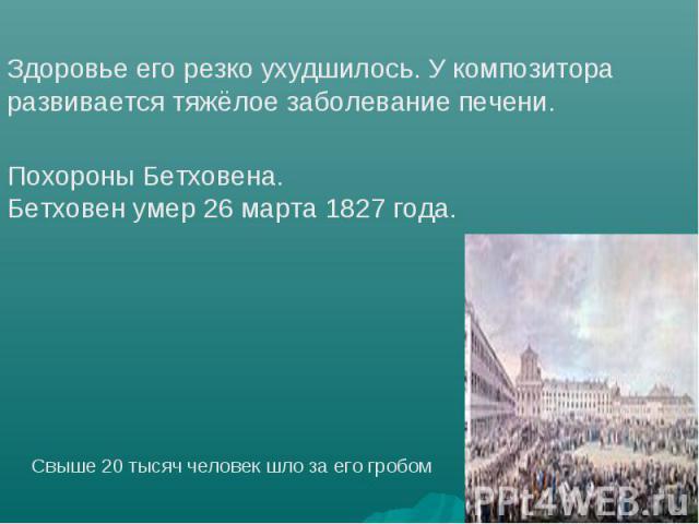 Здоровье его резко ухудшилось. У композитора развивается тяжёлое заболевание печени. Похороны Бетховена.Бетховен умер 26 марта 1827 года. Свыше 20 тысяч человек шло за его гробом