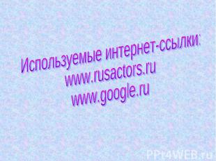 Используемые интернет-ссылки:www.rusactors.ruwww.google.ru