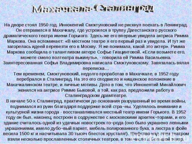 На дворе стоял 1950 год. Иннокентий Смоктуновский не рискнул поехать в Ленинград. Он отправился в Махачкалу, где устроился в труппу Дагестанского русского драматического театра имени Горького. Здесь же его впервые увидела актриса Римма Маркова. Она …