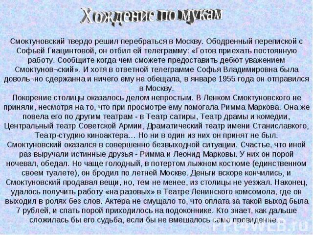 Смоктуновский твердо решил перебраться в Москву. Ободренный перепиской с Софьей Гиацинтовой, он отбил ей телеграмму: «Готов приехать постоянную работу. Сообщите когда чем сможете предоставить дебют уважением Смоктунов¬ский». И хотя в ответной телегр…
