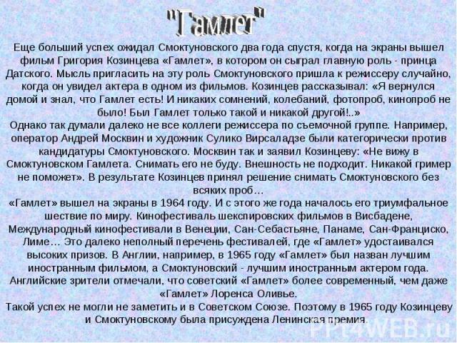 Еще больший успех ожидал Смоктуновского два года спустя, когда на экраны вышел фильм Григория Козинцева «Гамлет», в котором он сыграл главную роль - принца Датского. Мысль пригласить на эту роль Смоктуновского пришла к режиссеру случайно, когда он у…