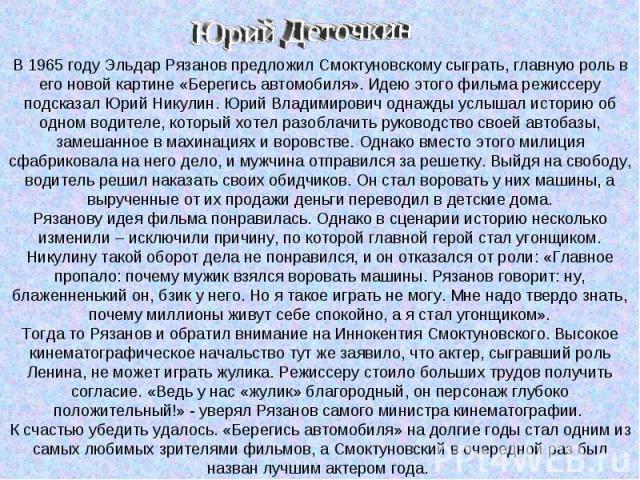 В 1965 году Эльдар Рязанов предложил Смоктуновскому сыграть, главную роль в его новой картине «Берегись автомобиля». Идею этого фильма режиссеру подсказал Юрий Никулин. Юрий Владимирович однажды услышал историю об одном водителе, который хотел разоб…