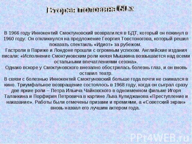 В 1966 году Иннокентий Смоктуновский возвратился в БДТ, который он покинул в 1960 году. Он откликнулся на предложение Георгия Товстоногова, который решил показать спектакль «Идиот» за рубежом. Гастроли в Париже и Лондоне прошли с огромным успехом. А…