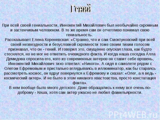 При всей своей гениальности, Иннокентий Михайлович был необычайно скромным и застенчивым человеком. В то же время сам он отчетливо понимал свою гениальность. Рассказывает Елена Кореневская: «Странно, что и сам Смоктуновский при всей своей незвезднос…