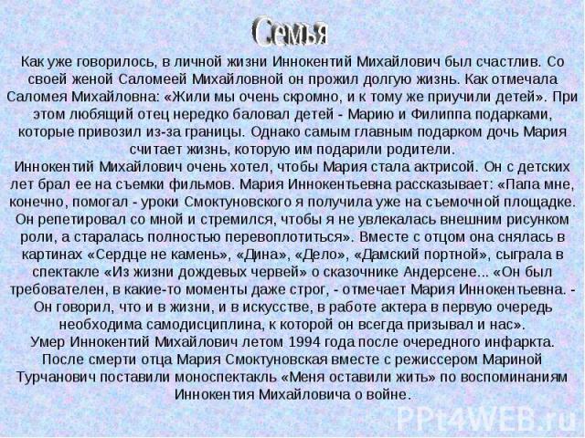 Как уже говорилось, в личной жизни Иннокентий Михайлович был счастлив. Со своей женой Саломеей Михайловной он прожил долгую жизнь. Как отмечала Саломея Михайловна: «Жили мы очень скромно, и к тому же приучили детей». При этом любящий отец нередко ба…