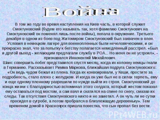 В том же году во время наступления на Киев часть, в которой служил Смоктуновский (будем его называть так, хотя фамилию Смоктунович на Смоктуновский он поменял лишь после войны), попала в окружение. Третьего декабря в одном из боев под Житомиром Смок…