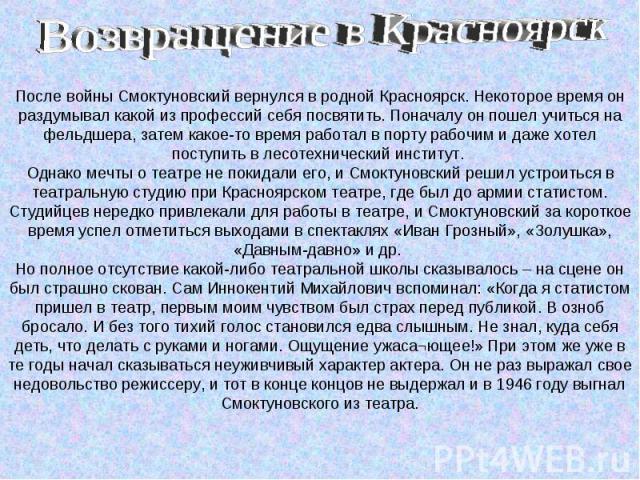 После войны Смоктуновский вернулся в родной Красноярск. Некоторое время он раздумывал какой из профессий себя посвятить. Поначалу он пошел учиться на фельдшера, затем какое-то время работал в порту рабочим и даже хотел поступить в лесотехнический ин…