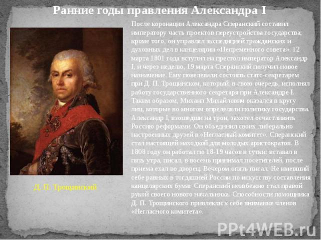Ранние годы правления Александра I После коронации Александра Сперанский составил императору часть проектов переустройства государства; кроме того, он управлял экспедицией гражданских и духовных дел в канцелярии «Непременного совета». 12 марта 1801 …
