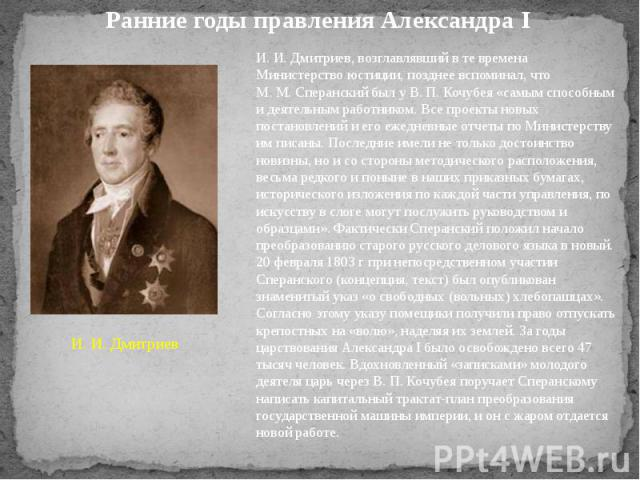 Ранние годы правления Александра I И.И.Дмитриев, возглавлявший в те времена Министерство юстиции, позднее вспоминал, что М.М.Сперанский был у В.П.Кочубея «самым способным и деятельным работником. Все проекты новых постановлений и его ежедневны…
