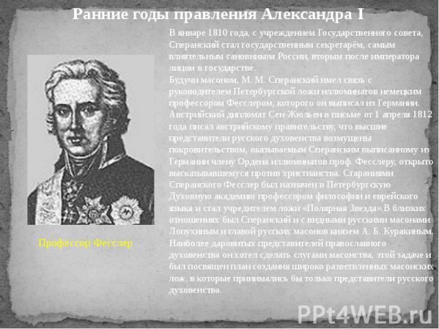 Ранние годы правления Александра I Профессор Фесслер В январе 1810 года, с учреждением Государственного совета, Сперанский стал государственным секретарём, самым влиятельным сановником России, вторым после императора лицом в государстве.Будучи масон…