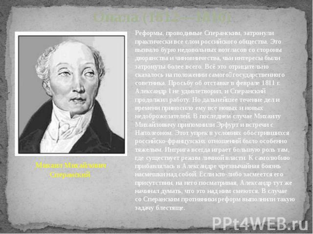 Опала (1812—1816) Михаил Михайлович Сперанский Реформы, проводимые Сперанским, затронули практически все слои российского общества. Это вызвало бурю недовольных возгласов со стороны дворянства и чиновничества, чьи интересы были затронуты более всего…