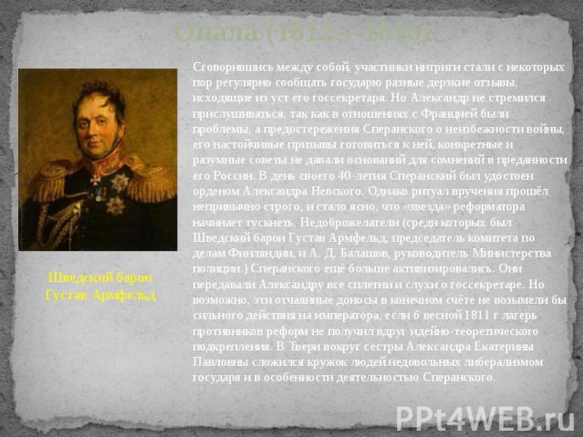 Опала (1812—1816) Шведский барон Густав Армфельд Сговорившись между собой, участники интриги стали с некоторых пор регулярно сообщать государю разные дерзкие отзывы, исходящие из уст его госсекретаря. Но Александр не стремился прислушиваться, так ка…