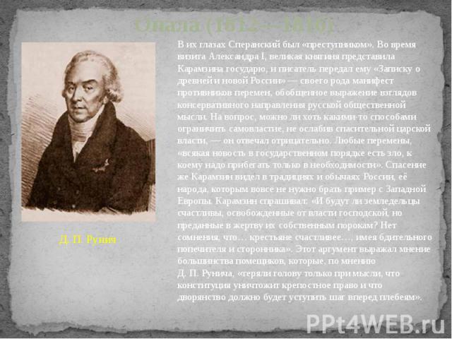 Опала (1812—1816) Д.П.Рунич В их глазах Сперанский был «преступником». Во время визита Александра I, великая княгиня представила Карамзина государю, и писатель передал ему «Записку о древней и новой России»— своего рода манифест противников перем…