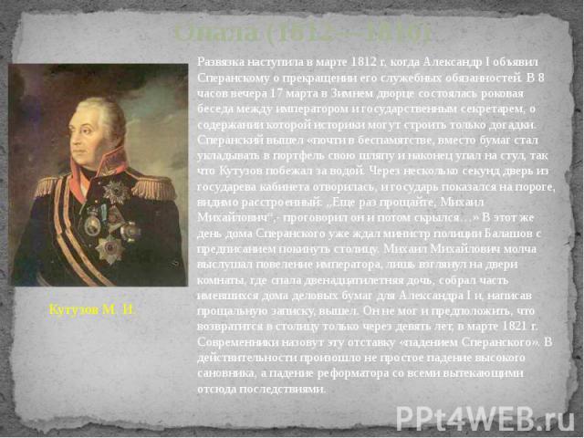 Опала (1812—1816) Развязка наступила в марте 1812г, когда Александр I объявил Сперанскому о прекращении его служебных обязанностей. В 8 часов вечера 17 марта в Зимнем дворце состоялась роковая беседа между императором и государственным секретарем, …