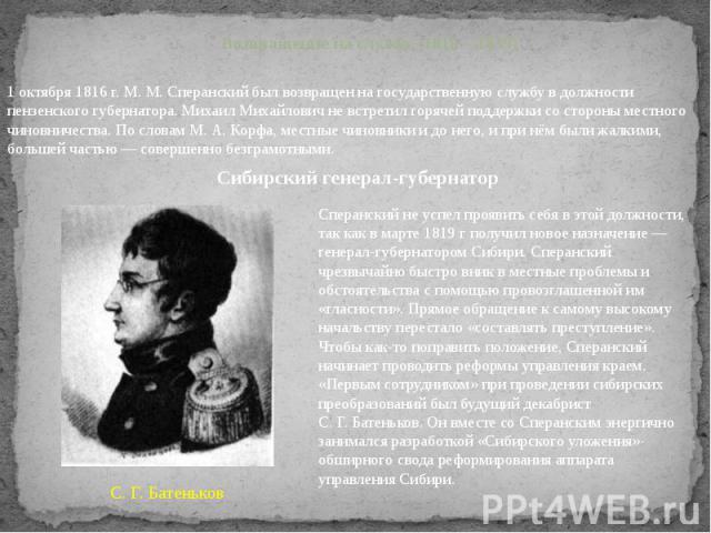 Возвращение на службу (1816—1839) 1 октября 1816г. М.М.Сперанский был возвращен на государственную службу в должности пензенского губернатора. Михаил Михайлович не встретил горячей поддержки со стороны местного чиновничества. По словам М.А.Корф…