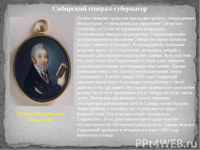 Сибирский генерал-губернатор Особое значение среди них имели два проекта, утвержденные императором: «Учреждения для управления Сибирских губерний» и «Устав об управлении инородцев». Особенностью явилось предложенное Сперанским новое деление коренног…
