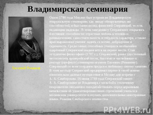 Владимирская семинария Евгений Романов Около 1780 года Михаил был устроен во Владимирскую епархиальную семинарию, где, ввиду обнаруженных им способностей, и был записан под фамилией Сперанский, то есть подающим надежды . В этом заведении у Сперанско…