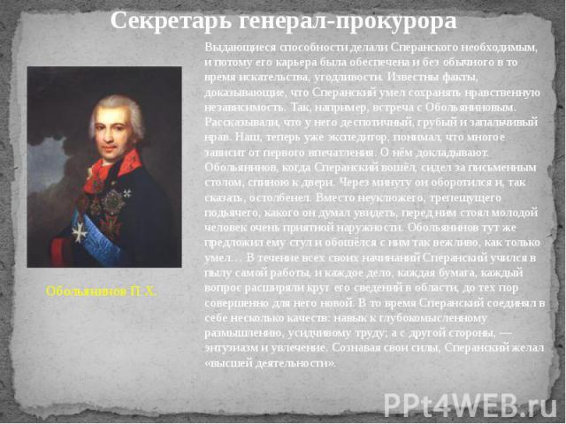 Секретарь генерал-прокурора Выдающиеся способности делали Сперанского необходимым, и потому его карьера была обеспечена и без обычного в то время искательства, угодливости. Известны факты, доказывающие, что Сперанский умел сохранять нравственную нез…