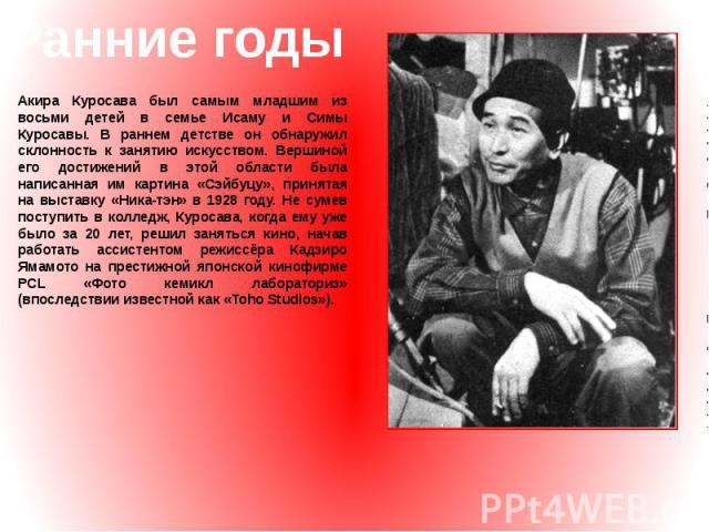 Ранние годы Акира Куросава был самым младшим из восьми детей в семье Исаму и Симы Куросавы. В раннем детстве он обнаружил склонность к занятию искусством. Вершиной его достижений в этой области была написанная им картина «Сэйбуцу», принятая на выста…