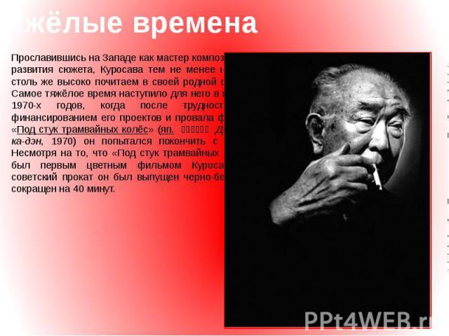 Тяжёлые времена Прославившись на Западе как мастер композиции и развития сюжета, Куросава тем не менее не был столь же высоко почитаем в своей родной стране. Самое тяжёлое время наступило для него в начале 1970-х годов, когда после трудностей с фина…