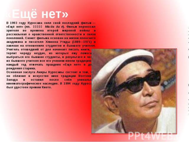 «Ещё нет» В 1993 году Куросава снял свой последний фильм— «Ещё нет» (яп. まあだだよ Ма:да да ё). Фильм переносил зрителя во времена второй мировой войны и рассказывал о нравственной ответственности и связи поколений. Сюжет фильма основан на жизни я…