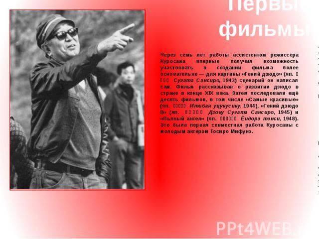 Первые фильмы Через семь лет работы ассистентом режиссёра Куросава впервые получил возможность участвовать в создании фильма более основательно— для картины «Гений дзюдо» (яп. 姿三四郎 Сугата Сансиро, 1943) сценарий он написал сам. Фильм рассказыва…