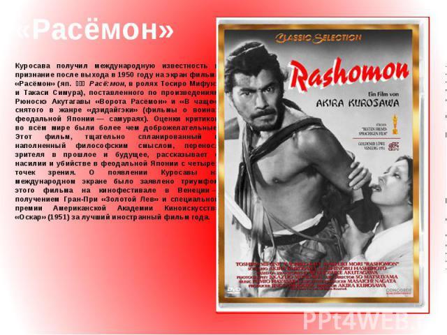 «Расёмон» Куросава получил международную известность и признание после выхода в 1950 году на экран фильма «Расёмон» (яп. 羅生門 Расё:мон, в ролях Тосиро Мифунэ и Такаси Симура), поставленного по произведениям Рюноскэ Акутагавы «Ворота Расёмон» и «В …