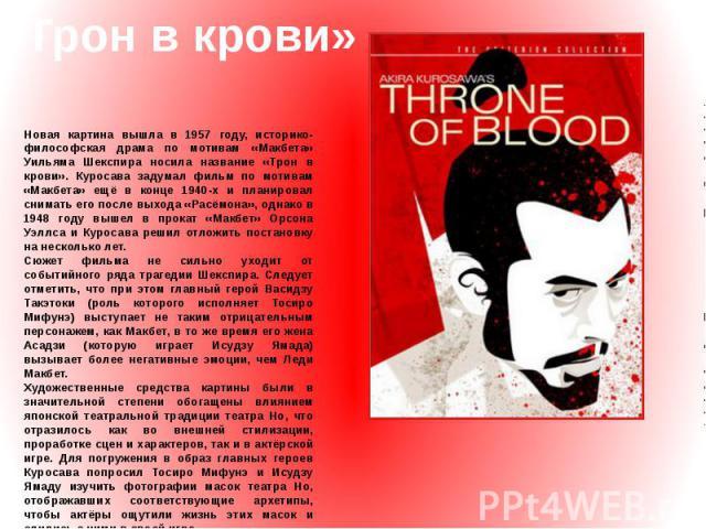 «Трон в крови» Новая картина вышла в 1957 году, историко-философская драма по мотивам «Макбета» Уильяма Шекспира носила название «Трон в крови». Куросава задумал фильм по мотивам «Макбета» ещё в конце 1940-х и планировал снимать его после выхода «Ра…