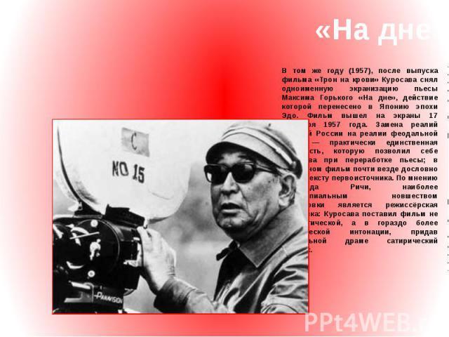 «На дне» В том же году (1957), после выпуска фильма «Трон на крови» Куросава снял одноименную экранизацию пьесы Максима Горького «На дне», действие которой перенесено в Японию эпохи Эдо. Фильм вышел на экраны 17 сентября 1957 года. Замена реалий цар…