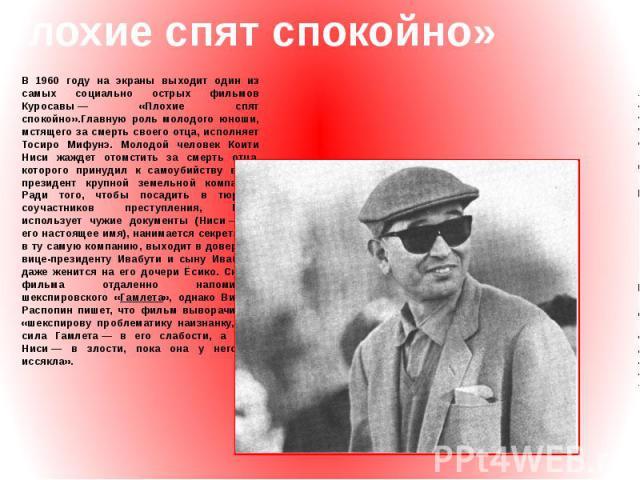 «Плохие спят спокойно» В 1960 году на экраны выходит один из самых социально острых фильмов Куросавы— «Плохие спят спокойно».Главную роль молодого юноши, мстящего за смерть своего отца, исполняет Тосиро Мифунэ. Молодой человек Коити Ниси жаждет ото…