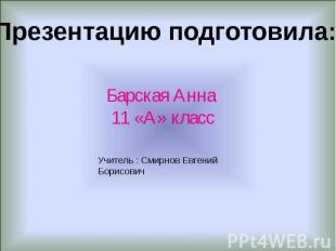 Презентацию подготовила: Барская Анна 11 «А» класс Учитель : Смирнов Евгений Бор
