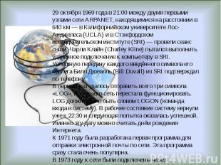 29 октября 1969года в 21:00 между двумя первыми узлами сети ARPANET, находящими
