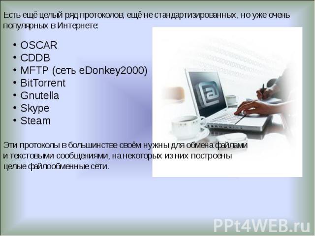 Есть ещё целый ряд протоколов, ещё не стандартизированных, но уже очень популярных в Интернете: OSCAR CDDB MFTP (сеть eDonkey2000) BitTorrent Gnutella Skype Steam Эти протоколы в большинстве своём нужны для обмена файлами и текстовыми сообщениями, н…