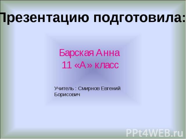 Презентацию подготовила: Барская Анна 11 «А» класс Учитель : Смирнов Евгений Борисович