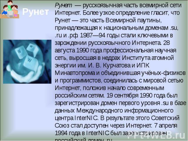 Рунет — русскоязычная часть всемирной сети Интернет. Более узкое определение гласит, что Рунет— это часть Всемирной паутины, принадлежащая к национальным доменам .su, .ru и .рф. 1987—94 годы стали ключевыми в зарождении русскоязычного Интернета. 2…