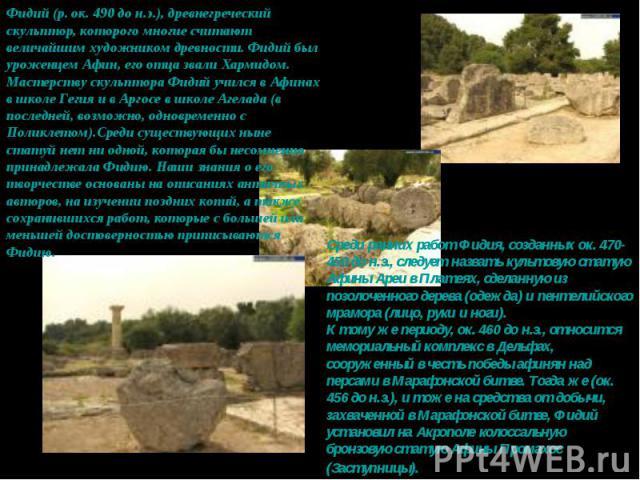 Фидий (р. ок. 490 до н.э.), древнегреческий скульптор, которого многие считают величайшим художником древности. Фидий был уроженцем Афин, его отца звали Хармидом. Мастерству скульптора Фидий учился в Афинах в школе Гегия и в Аргосе в школе Агелада (…