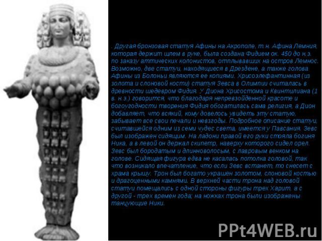 . Другая бронзовая статуя Афины на Акрополе, т.н. Афина Лемния, которая держит шлем в руке, была создана Фидием ок. 450 до н.э. по заказу аттических колонистов, отплывавших на остров Лемнос. Возможно, две статуи, находящиеся в Дрездене, а также голо…