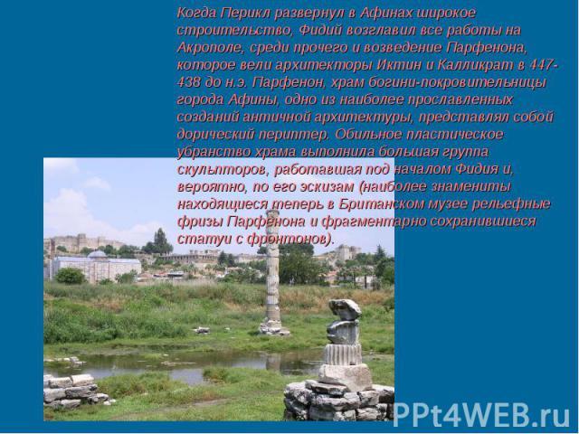 Когда Перикл развернул в Афинах широкое строительство, Фидий возглавил все работы на Акрополе, среди прочего и возведение Парфенона, которое вели архитекторы Иктин и Калликрат в 447-438 до н.э. Парфенон, храм богини-покровительницы города Афины, одн…