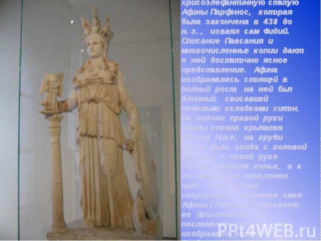 Стоявшую в храме культовую хрисоэлефантинную статую Афины Парфенос, которая была закончена в 438 до н.э., изваял сам Фидий. Описание Павсания и многочисленные копии дают о ней достаточно ясное представление. Афина изображалась стоящей в полный рост,…