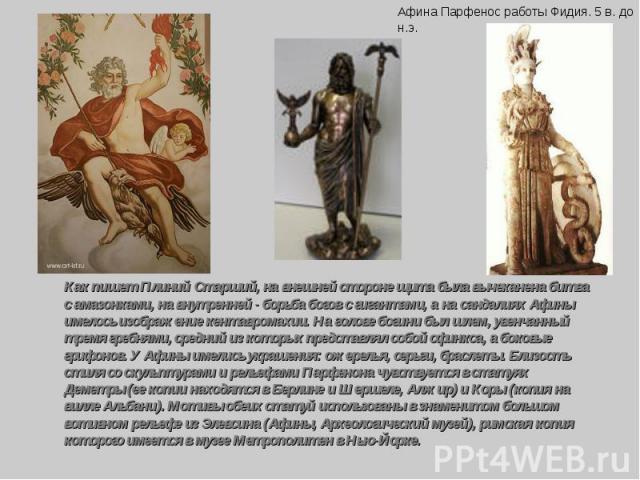 Как пишет Плиний Старший, на внешней стороне щита была вычеканена битва с амазонками, на внутренней - борьба богов с гигантами, а на сандалиях Афины имелось изображение кентавромахии. На голове богини был шлем, увенчанный тремя гребнями, средний из …