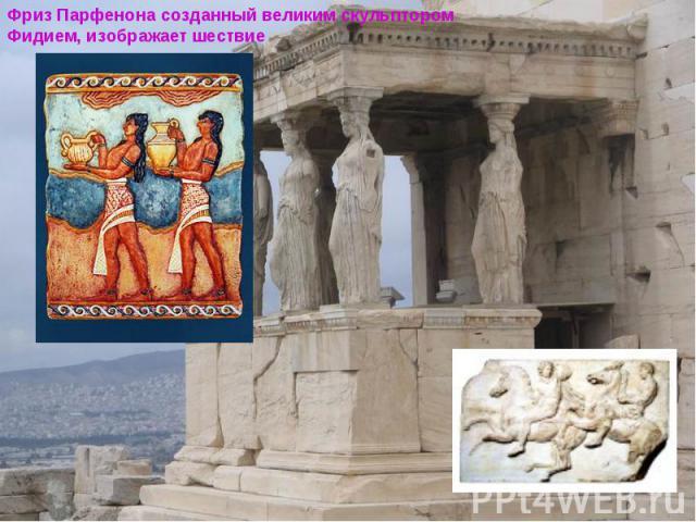 Фриз Парфенона созданный великим скульптором Фидием, изображает шествие