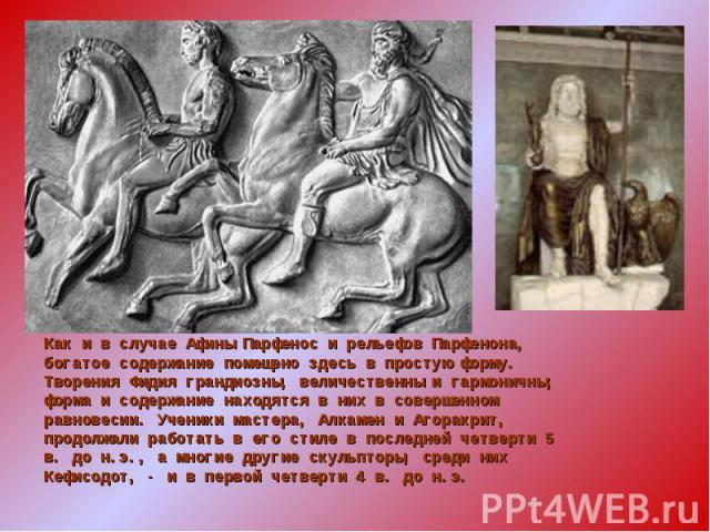 Как и в случае Афины Парфенос и рельефов Парфенона, богатое содержание помещено здесь в простую форму. Творения Фидия грандиозны, величественны и гармоничны; форма и содержание находятся в них в совершенном равновесии. Ученики мастера, Алкамен и Аго…