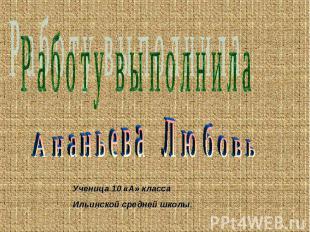 Работу выполнила Ананьева Любовь Ученица 10 «А» классаИльинской средней школы.