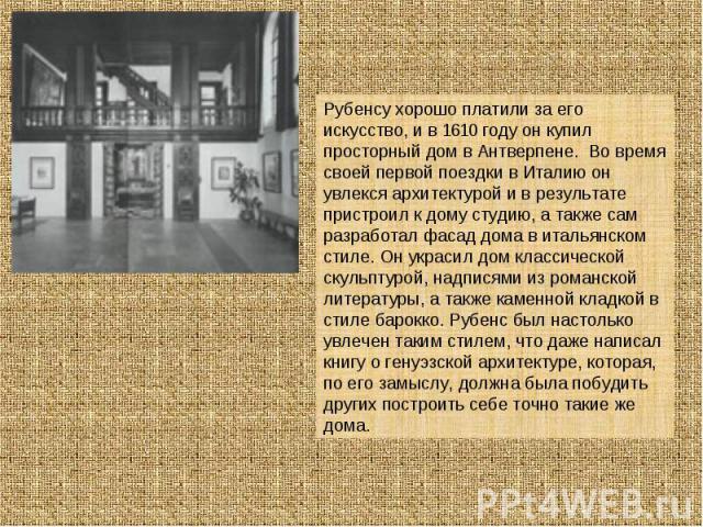 Рубенсу хорошо платили за его искусство, и в 1610 году он купил просторный дом в Антверпене. Во время своей первой поездки в Италию он увлекся архитектурой и в результате пристроил к дому студию, а также сам разработал фасад дома в итальянском стиле…