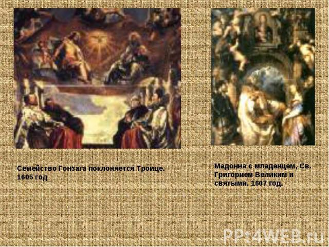 Семейство Гонзага поклоняется Троице. 1605 год Мадонна с младенцем, Св. Григорием Великим и святыми. 1607 год.