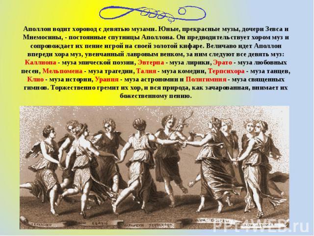 Аполлон водит хоровод с девятью музами. Юные, прекрасные музы, дочери Зевса и Мнемосины, - постоянные спутницы Аполлона. Он предводительствует хором муз и сопровождает их пение игрой на своей золотой кифаре. Величаво идет Аполлон впереди хора муз, у…
